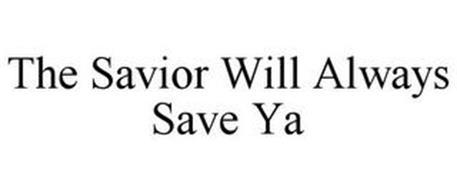 THE SAVIOR WILL ALWAYS SAVE YA