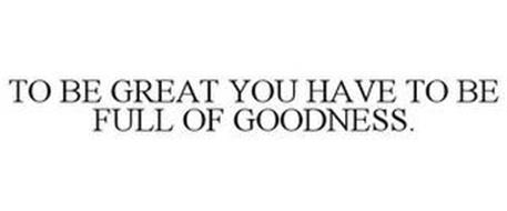 TO BE GREAT YOU HAVE TO BE FULL OF GOODNESS.