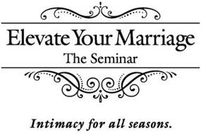 ELEVATE YOUR MARRIAGE THE SEMINAR INTIMACY FOR ALL SEASONS.