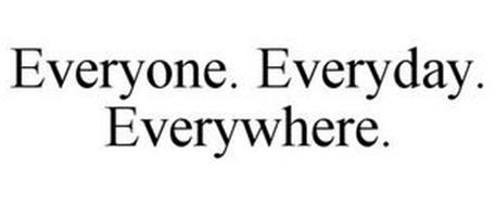EVERYONE. EVERYDAY. EVERYWHERE.
