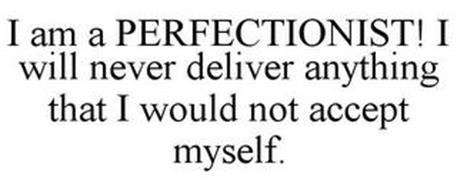 I AM A PERFECTIONIST! I WILL NEVER DELIVER ANYTHING THAT I WOULD NOT ACCEPT MYSELF.