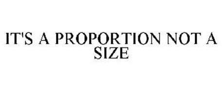 IT'S A PROPORTION NOT A SIZE