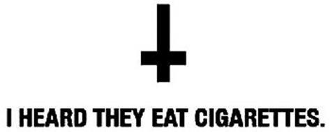 I HEARD THEY EAT CIGARETTES