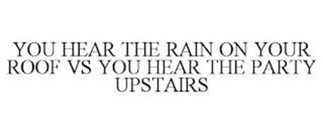 YOU HEAR THE RAIN ON YOUR ROOF VS YOU HEAR THE PARTY UPSTAIRS