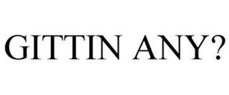 GITTIN ANY?