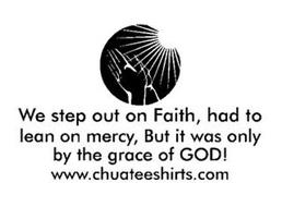 WE STEP OUT ON FAITH, HAD TO LEAN ON MERCY, BUT IT WAS ONLY BY THE GRACE OF GOD! WWW.CHUATEESHIRTS.COM