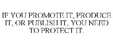 IF YOU PROMOTE IT, PRODUCE IT, OR PUBLISH IT, YOU NEED TO PROTECT IT.