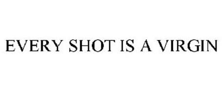 EVERY SHOT IS A VIRGIN