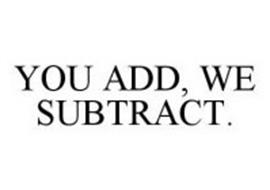 YOU ADD, WE SUBTRACT.