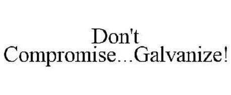 DON'T COMPROMISE...GALVANIZE!