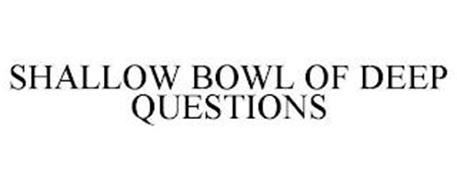 SHALLOW BOWL OF DEEP QUESTIONS