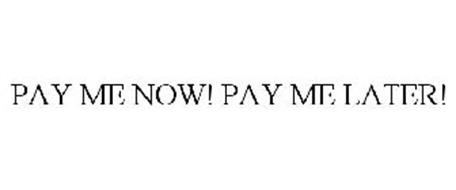 PAY ME NOW! PAY ME LATER!