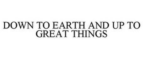 DOWN TO EARTH AND UP TO GREAT THINGS