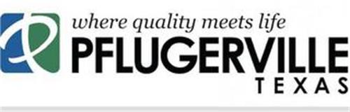 P WHERE QUALITY MEETS LIFE PFLUGERVILLETEXAS