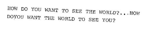 HOW DO YOU WANT TO SEE THE WORLD?...HOW DO YOU WANT THE WORLD TO SEE YOU?