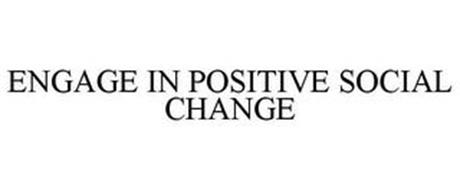 ENGAGE IN POSITIVE SOCIAL CHANGE