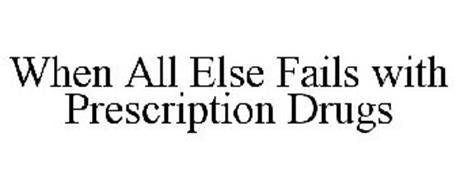 WHEN ALL ELSE FAILS WITH PRESCRIPTION DRUGS