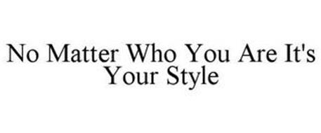 NO MATTER WHO YOU ARE IT'S YOUR STYLE