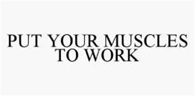 PUT YOUR MUSCLES TO WORK
