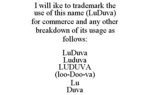 I WILL IKE TO TRADEMARK THE USE OF THIS NAME (LUDUVA) FOR COMMERCE AND ANY OTHER BREAKDOWN OF ITS USAGE AS FOLLOWS: LUDUVA LUDUVA LUDUVA (LOO-DOO-VA) LU DUVA