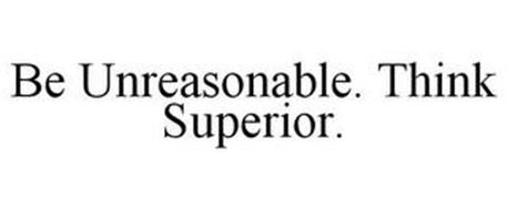 BE UNREASONABLE. THINK SUPERIOR.