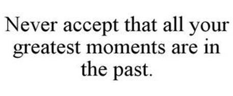 NEVER ACCEPT THAT ALL YOUR GREATEST MOMENTS ARE IN THE PAST.