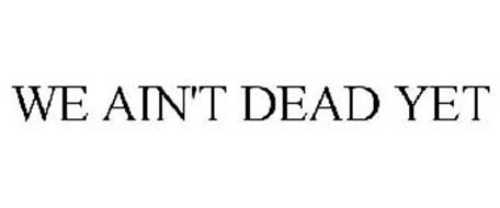 WE AIN'T DEAD YET