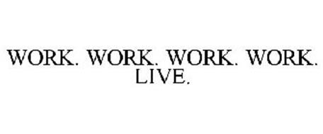 WORK. WORK. WORK. WORK. LIVE.