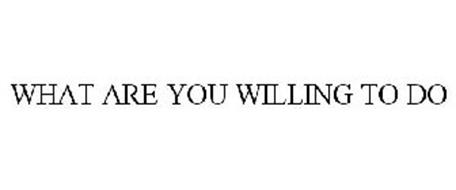 WHAT ARE YOU WILLING TO DO