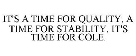 IT'S A TIME FOR QUALITY, A TIME FOR STABILITY. IT'S TIME FOR COLE.