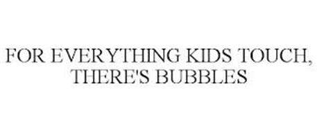 FOR EVERYTHING KIDS TOUCH, THERE'S BUBBLES