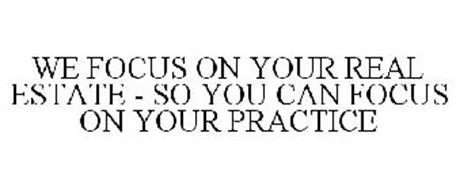 WE FOCUS ON YOUR REAL ESTATE - SO YOU CAN FOCUS ON YOUR PRACTICE