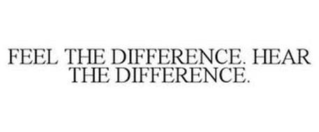 FEEL THE DIFFERENCE. HEAR THE DIFFERENCE.