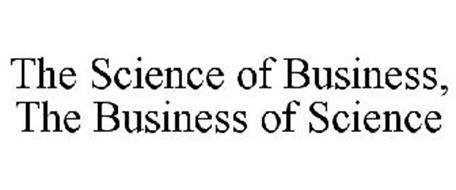 THE SCIENCE OF BUSINESS, THE BUSINESS OF SCIENCE