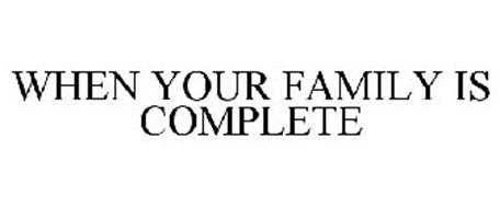 WHEN YOUR FAMILY IS COMPLETE