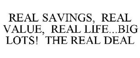 REAL SAVINGS, REAL VALUE, REAL LIFE...BIG LOTS! THE REAL DEAL