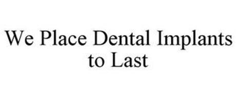 WE PLACE DENTAL IMPLANTS TO LAST