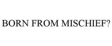 BORN FROM MISCHIEF?