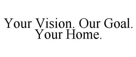 YOUR VISION. OUR GOAL. YOUR HOME.