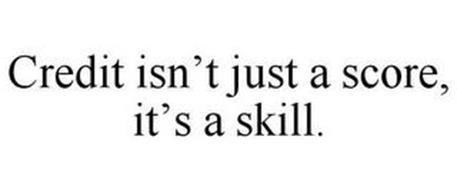 CREDIT ISN'T JUST A SCORE, IT'S A SKILL.