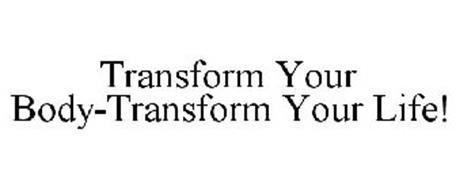 TRANSFORM YOUR BODY-TRANSFORM YOUR LIFE!