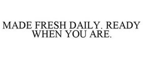 MADE FRESH DAILY. READY WHEN YOU ARE.