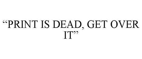"""""""PRINT IS DEAD, GET OVER IT"""""""