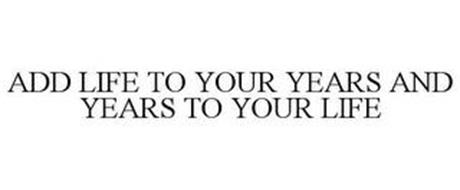 ADD LIFE TO YOUR YEARS AND YEARS TO YOUR LIFE