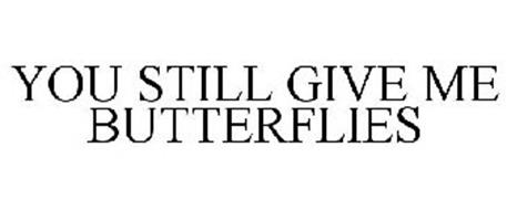 YOU STILL GIVE ME BUTTERFLIES