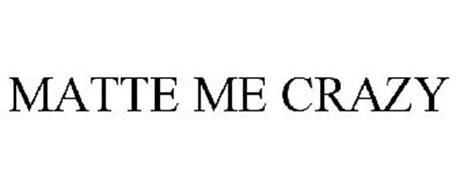 MATTE ME CRAZY