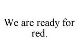 WE ARE READY FOR RED.