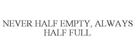 NEVER HALF EMPTY, ALWAYS HALF FULL