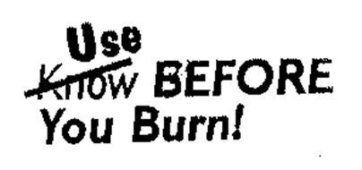 USE BEFORE YOU BURN!