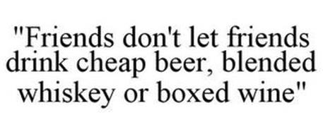 """""""FRIENDS DON'T LET FRIENDS DRINK CHEAP BEER, BLENDED WHISKEY OR BOXED WINE"""""""